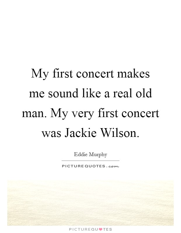 My first concert makes me sound like a real old man. My very first concert was Jackie Wilson Picture Quote #1