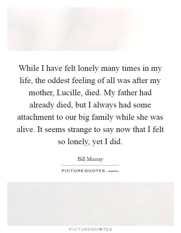 While I have felt lonely many times in my life, the oddest feeling of all was after my mother, Lucille, died. My father had already died, but I always had some attachment to our big family while she was alive. It seems strange to say now that I felt so lonely, yet I did Picture Quote #1