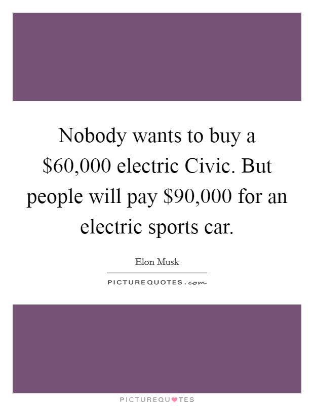 Nobody wants to buy a $60,000 electric Civic. But people will pay $90,000 for an electric sports car Picture Quote #1