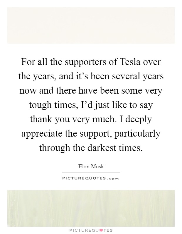 For all the supporters of Tesla over the years, and it's been several years now and there have been some very tough times, I'd just like to say thank you very much. I deeply appreciate the support, particularly through the darkest times Picture Quote #1