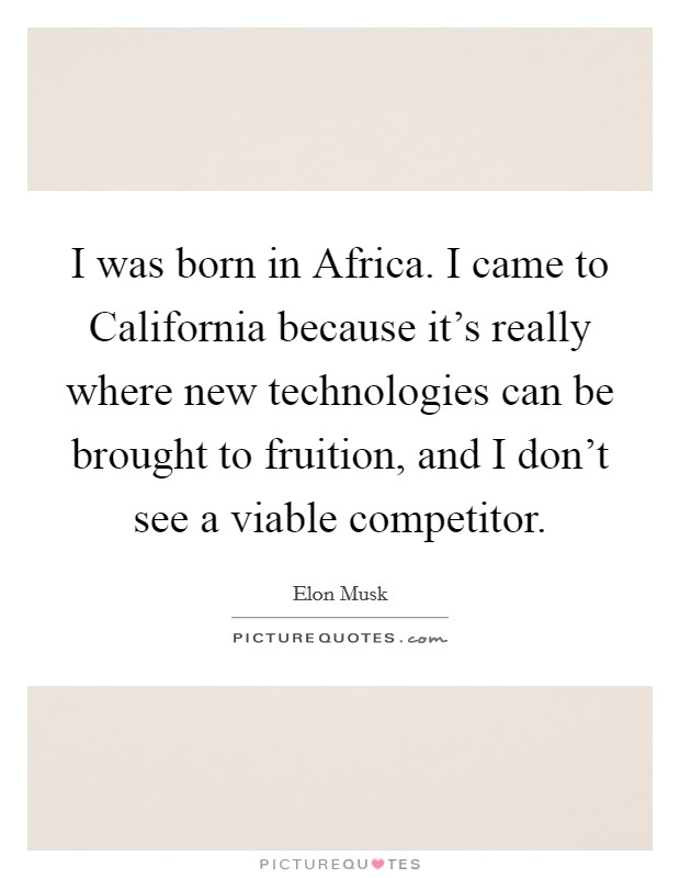 I was born in Africa. I came to California because it's really where new technologies can be brought to fruition, and I don't see a viable competitor Picture Quote #1