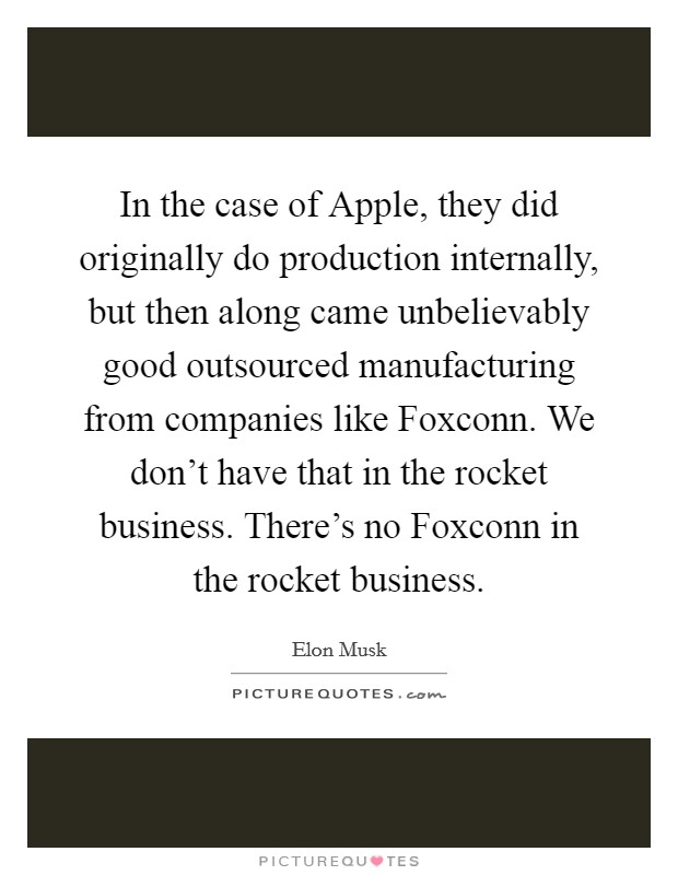 In the case of Apple, they did originally do production internally, but then along came unbelievably good outsourced manufacturing from companies like Foxconn. We don't have that in the rocket business. There's no Foxconn in the rocket business Picture Quote #1