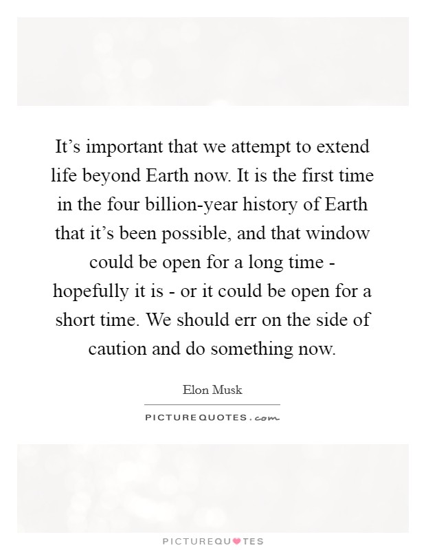 It's important that we attempt to extend life beyond Earth now. It is the first time in the four billion-year history of Earth that it's been possible, and that window could be open for a long time - hopefully it is - or it could be open for a short time. We should err on the side of caution and do something now Picture Quote #1