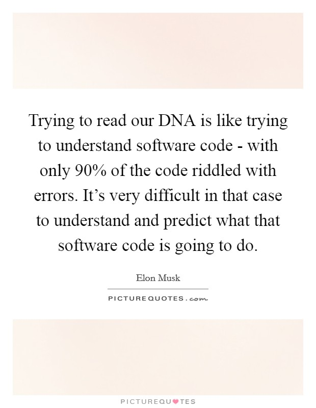 Trying to read our DNA is like trying to understand software code - with only 90% of the code riddled with errors. It's very difficult in that case to understand and predict what that software code is going to do Picture Quote #1