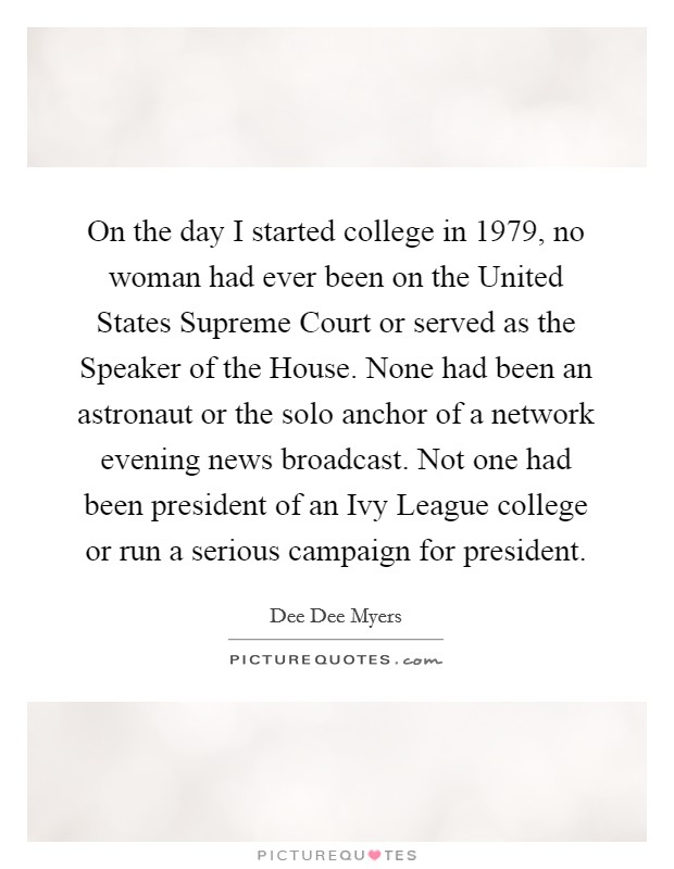 On the day I started college in 1979, no woman had ever been on the United States Supreme Court or served as the Speaker of the House. None had been an astronaut or the solo anchor of a network evening news broadcast. Not one had been president of an Ivy League college or run a serious campaign for president Picture Quote #1