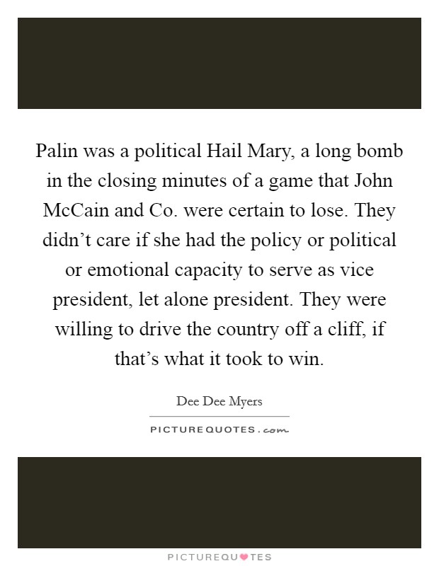 Palin was a political Hail Mary, a long bomb in the closing minutes of a game that John McCain and Co. were certain to lose. They didn't care if she had the policy or political or emotional capacity to serve as vice president, let alone president. They were willing to drive the country off a cliff, if that's what it took to win Picture Quote #1