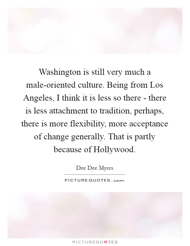 Washington is still very much a male-oriented culture. Being from Los Angeles, I think it is less so there - there is less attachment to tradition, perhaps, there is more flexibility, more acceptance of change generally. That is partly because of Hollywood Picture Quote #1