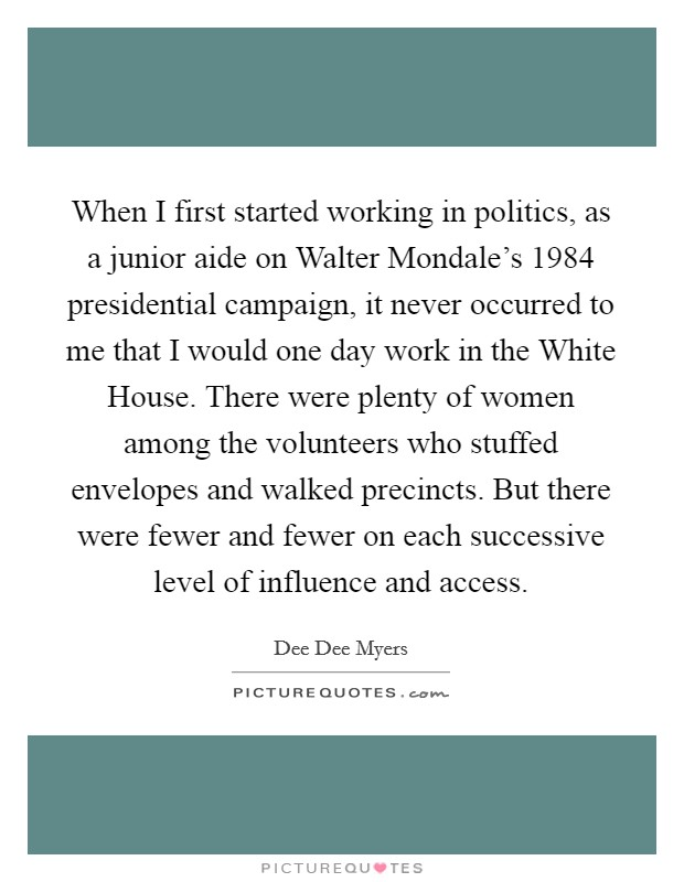 When I first started working in politics, as a junior aide on Walter Mondale's 1984 presidential campaign, it never occurred to me that I would one day work in the White House. There were plenty of women among the volunteers who stuffed envelopes and walked precincts. But there were fewer and fewer on each successive level of influence and access Picture Quote #1