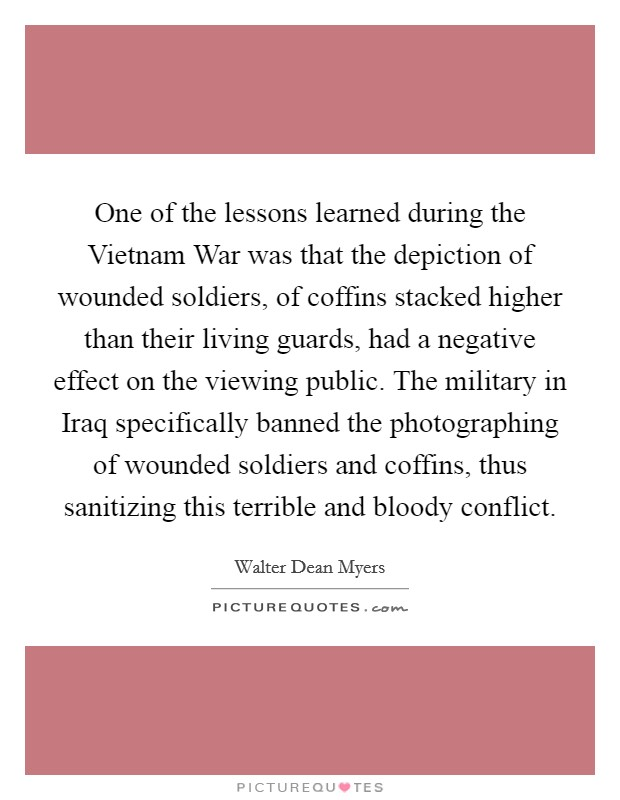 One of the lessons learned during the Vietnam War was that the depiction of wounded soldiers, of coffins stacked higher than their living guards, had a negative effect on the viewing public. The military in Iraq specifically banned the photographing of wounded soldiers and coffins, thus sanitizing this terrible and bloody conflict Picture Quote #1