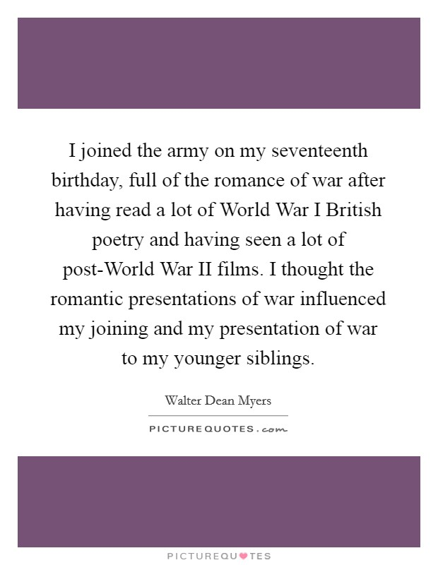 I joined the army on my seventeenth birthday, full of the romance of war after having read a lot of World War I British poetry and having seen a lot of post-World War II films. I thought the romantic presentations of war influenced my joining and my presentation of war to my younger siblings Picture Quote #1