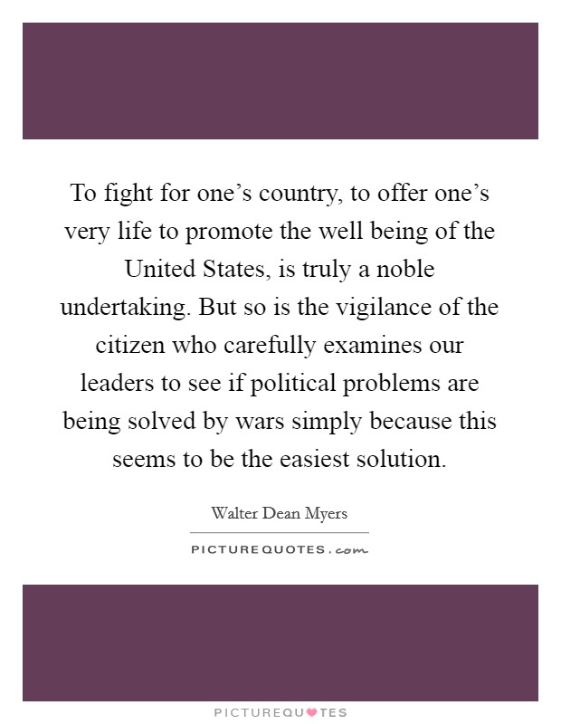 To fight for one's country, to offer one's very life to promote the well being of the United States, is truly a noble undertaking. But so is the vigilance of the citizen who carefully examines our leaders to see if political problems are being solved by wars simply because this seems to be the easiest solution Picture Quote #1