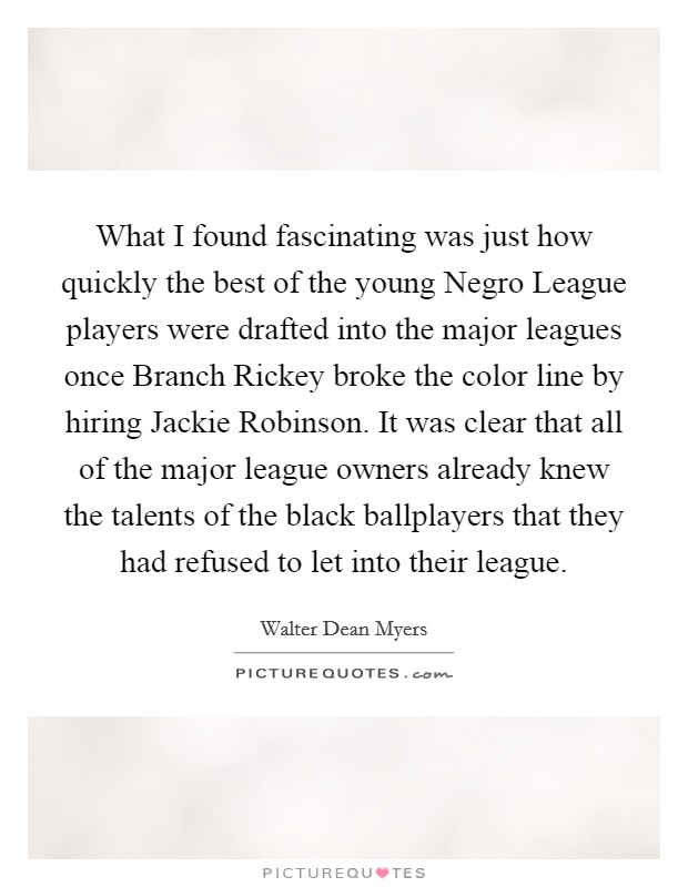 What I found fascinating was just how quickly the best of the young Negro League players were drafted into the major leagues once Branch Rickey broke the color line by hiring Jackie Robinson. It was clear that all of the major league owners already knew the talents of the black ballplayers that they had refused to let into their league Picture Quote #1