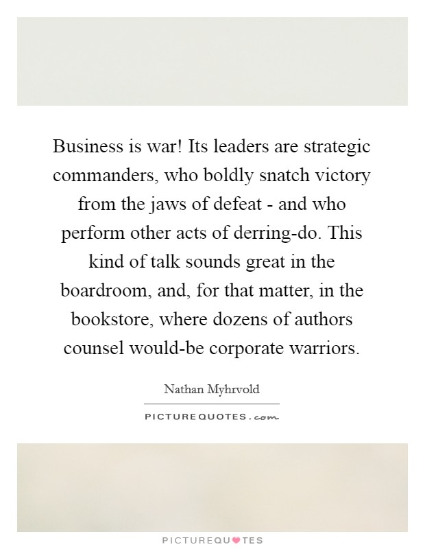 Business is war! Its leaders are strategic commanders, who boldly snatch victory from the jaws of defeat - and who perform other acts of derring-do. This kind of talk sounds great in the boardroom, and, for that matter, in the bookstore, where dozens of authors counsel would-be corporate warriors Picture Quote #1