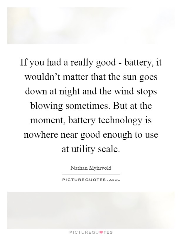 If you had a really good - battery, it wouldn't matter that the sun goes down at night and the wind stops blowing sometimes. But at the moment, battery technology is nowhere near good enough to use at utility scale Picture Quote #1