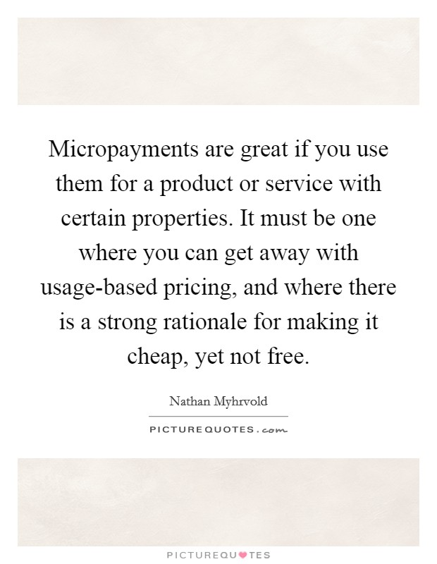 Micropayments are great if you use them for a product or service with certain properties. It must be one where you can get away with usage-based pricing, and where there is a strong rationale for making it cheap, yet not free Picture Quote #1