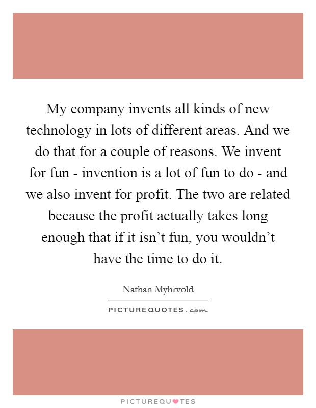My company invents all kinds of new technology in lots of different areas. And we do that for a couple of reasons. We invent for fun - invention is a lot of fun to do - and we also invent for profit. The two are related because the profit actually takes long enough that if it isn't fun, you wouldn't have the time to do it Picture Quote #1