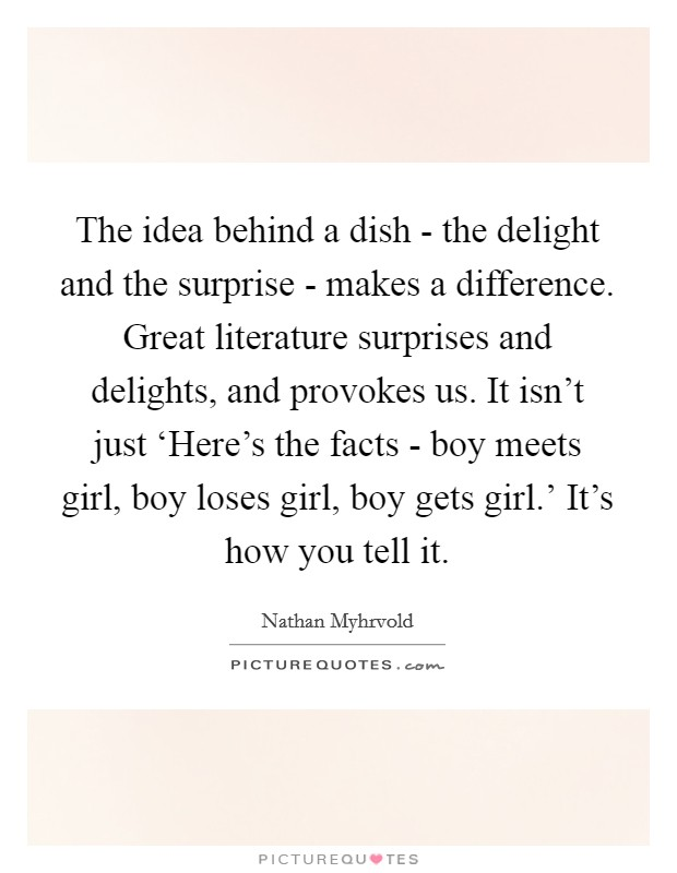 The idea behind a dish - the delight and the surprise - makes a difference. Great literature surprises and delights, and provokes us. It isn't just 'Here's the facts - boy meets girl, boy loses girl, boy gets girl.' It's how you tell it Picture Quote #1