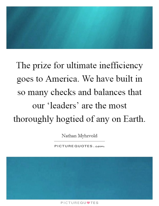 The prize for ultimate inefficiency goes to America. We have built in so many checks and balances that our 'leaders' are the most thoroughly hogtied of any on Earth Picture Quote #1