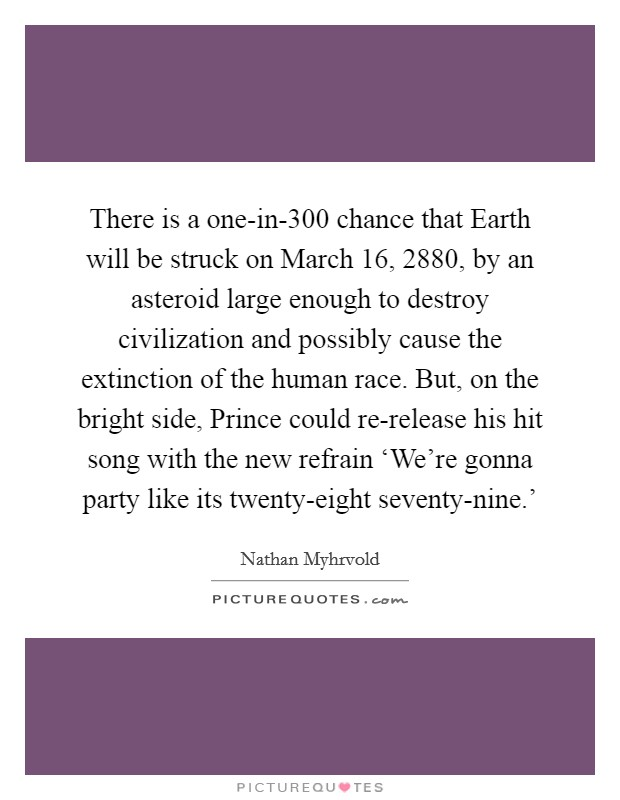 There is a one-in-300 chance that Earth will be struck on March 16, 2880, by an asteroid large enough to destroy civilization and possibly cause the extinction of the human race. But, on the bright side, Prince could re-release his hit song with the new refrain 'We're gonna party like its twenty-eight seventy-nine.' Picture Quote #1
