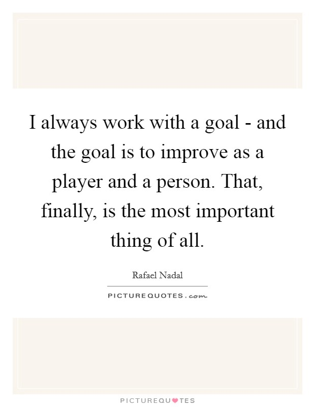 I always work with a goal - and the goal is to improve as a player and a person. That, finally, is the most important thing of all Picture Quote #1