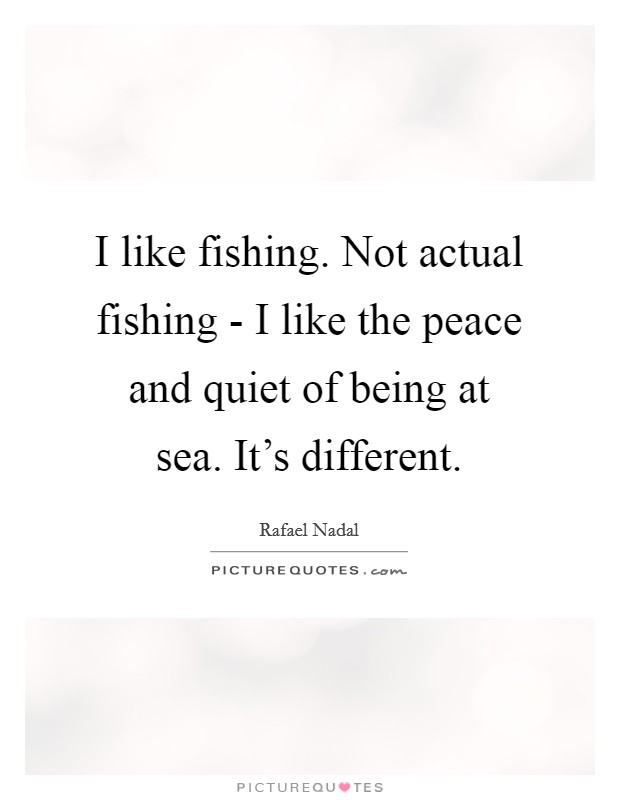 I like fishing. Not actual fishing - I like the peace and quiet of being at sea. It's different Picture Quote #1