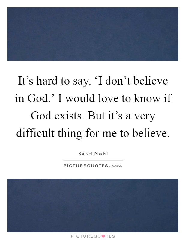 It's hard to say, 'I don't believe in God.' I would love to know if God exists. But it's a very difficult thing for me to believe Picture Quote #1