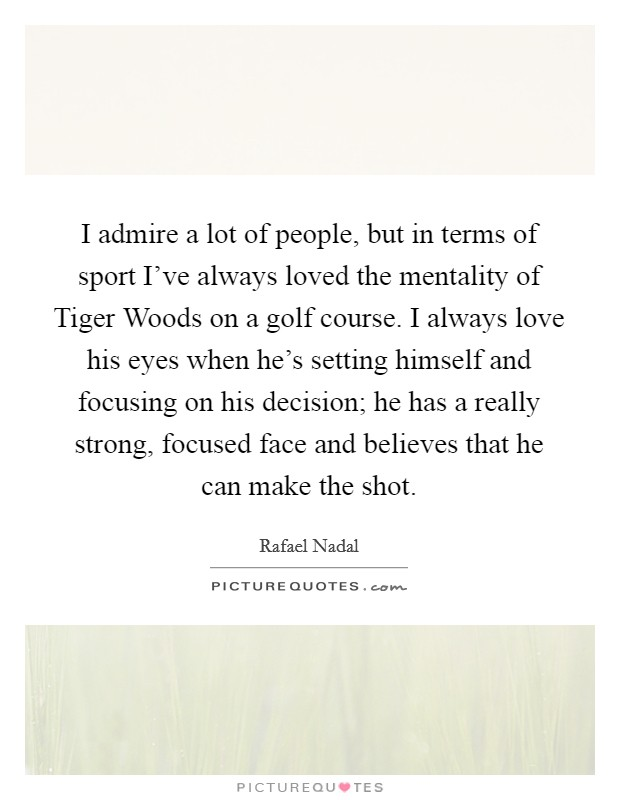 I admire a lot of people, but in terms of sport I've always loved the mentality of Tiger Woods on a golf course. I always love his eyes when he's setting himself and focusing on his decision; he has a really strong, focused face and believes that he can make the shot Picture Quote #1