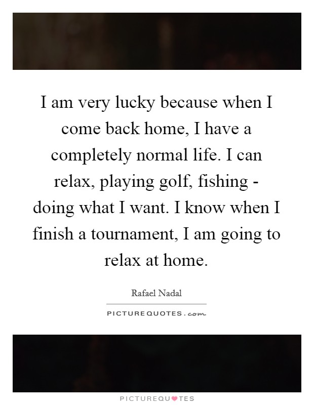 I am very lucky because when I come back home, I have a completely normal life. I can relax, playing golf, fishing - doing what I want. I know when I finish a tournament, I am going to relax at home Picture Quote #1