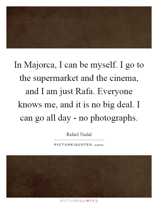In Majorca, I can be myself. I go to the supermarket and the cinema, and I am just Rafa. Everyone knows me, and it is no big deal. I can go all day - no photographs Picture Quote #1