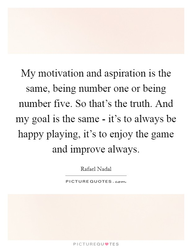 My motivation and aspiration is the same, being number one or being number five. So that's the truth. And my goal is the same - it's to always be happy playing, it's to enjoy the game and improve always Picture Quote #1