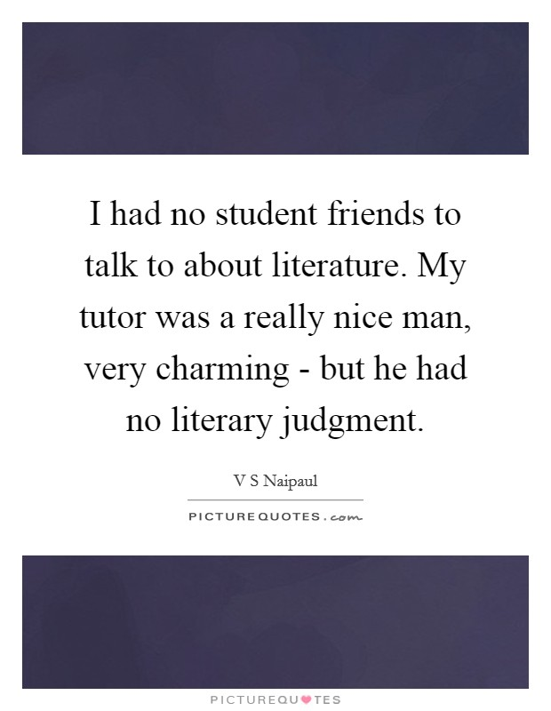 I had no student friends to talk to about literature. My tutor was a really nice man, very charming - but he had no literary judgment Picture Quote #1