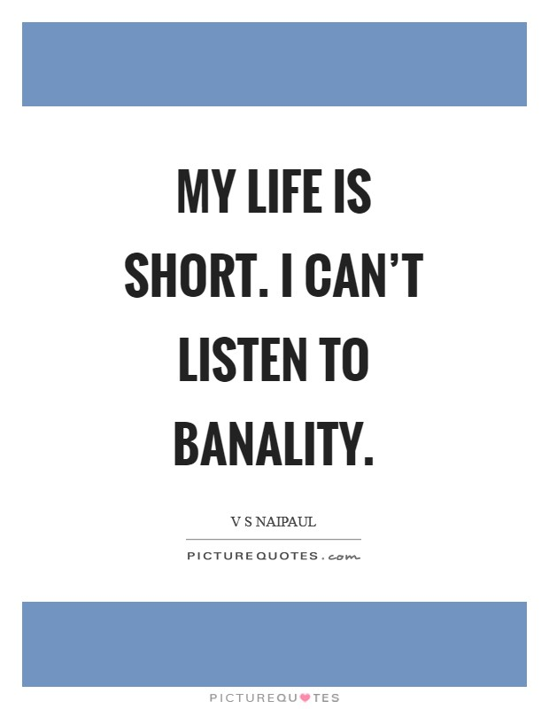 My life is short. I can't listen to banality Picture Quote #1