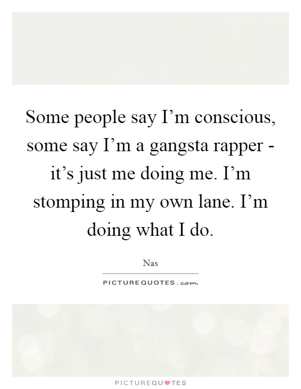 Some people say I'm conscious, some say I'm a gangsta rapper - it's just me doing me. I'm stomping in my own lane. I'm doing what I do Picture Quote #1