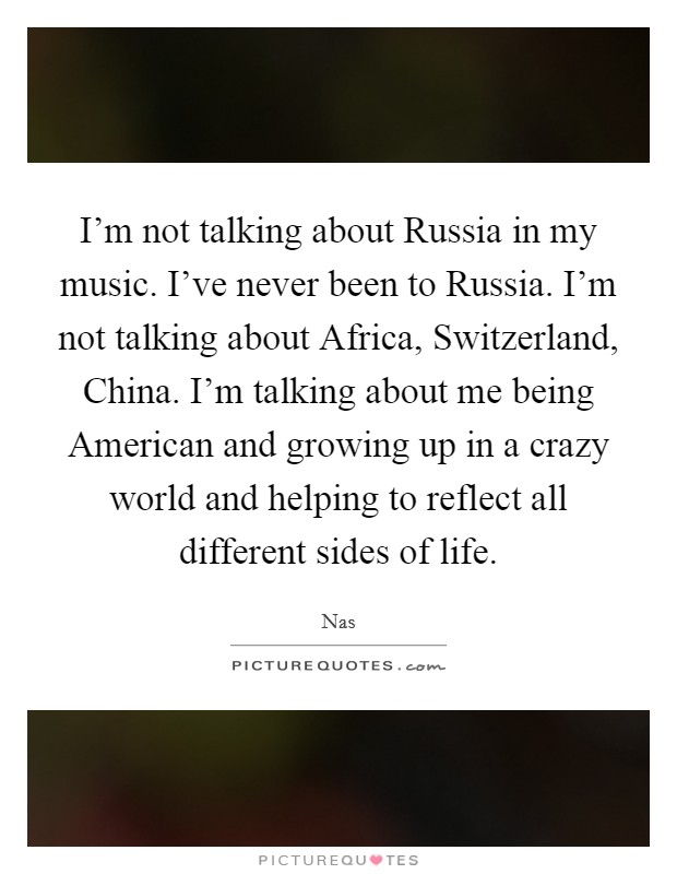 I'm not talking about Russia in my music. I've never been to Russia. I'm not talking about Africa, Switzerland, China. I'm talking about me being American and growing up in a crazy world and helping to reflect all different sides of life Picture Quote #1