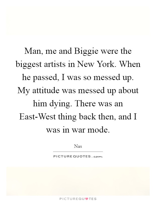 Man, me and Biggie were the biggest artists in New York. When he passed, I was so messed up. My attitude was messed up about him dying. There was an East-West thing back then, and I was in war mode Picture Quote #1