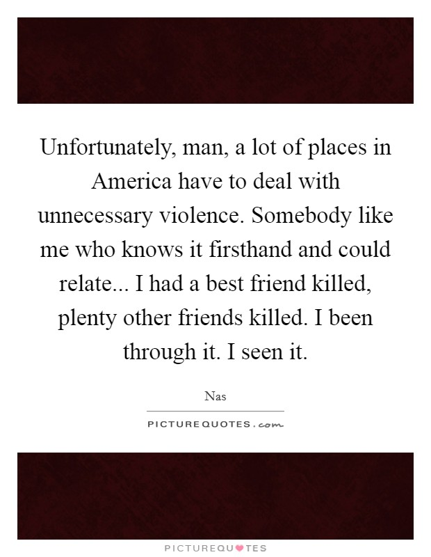 Unfortunately, man, a lot of places in America have to deal with unnecessary violence. Somebody like me who knows it firsthand and could relate... I had a best friend killed, plenty other friends killed. I been through it. I seen it Picture Quote #1