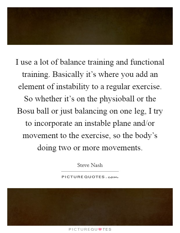 I use a lot of balance training and functional training. Basically it's where you add an element of instability to a regular exercise. So whether it's on the physioball or the Bosu ball or just balancing on one leg, I try to incorporate an instable plane and/or movement to the exercise, so the body's doing two or more movements Picture Quote #1