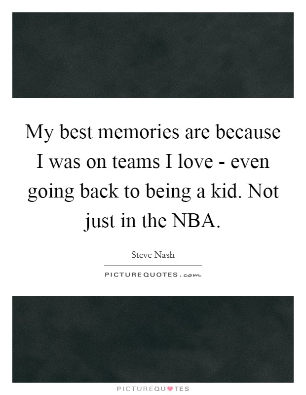 My best memories are because I was on teams I love - even going back to being a kid. Not just in the NBA Picture Quote #1