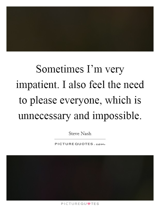 Sometimes I'm very impatient. I also feel the need to please everyone, which is unnecessary and impossible Picture Quote #1