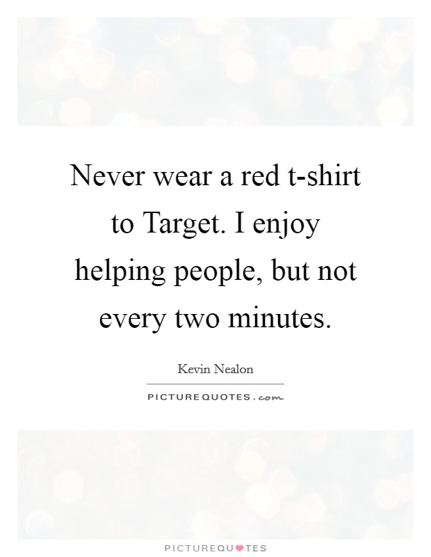 Never wear a red t-shirt to Target. I enjoy helping people, but not every two minutes Picture Quote #1
