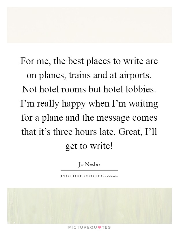 For me, the best places to write are on planes, trains and at airports. Not hotel rooms but hotel lobbies. I'm really happy when I'm waiting for a plane and the message comes that it's three hours late. Great, I'll get to write! Picture Quote #1