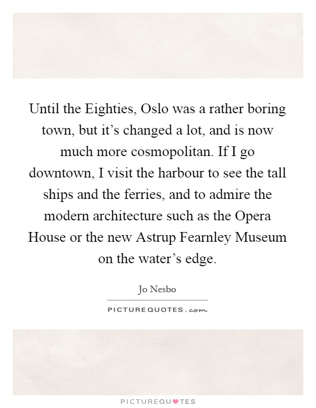 Until the Eighties, Oslo was a rather boring town, but it's changed a lot, and is now much more cosmopolitan. If I go downtown, I visit the harbour to see the tall ships and the ferries, and to admire the modern architecture such as the Opera House or the new Astrup Fearnley Museum on the water's edge Picture Quote #1