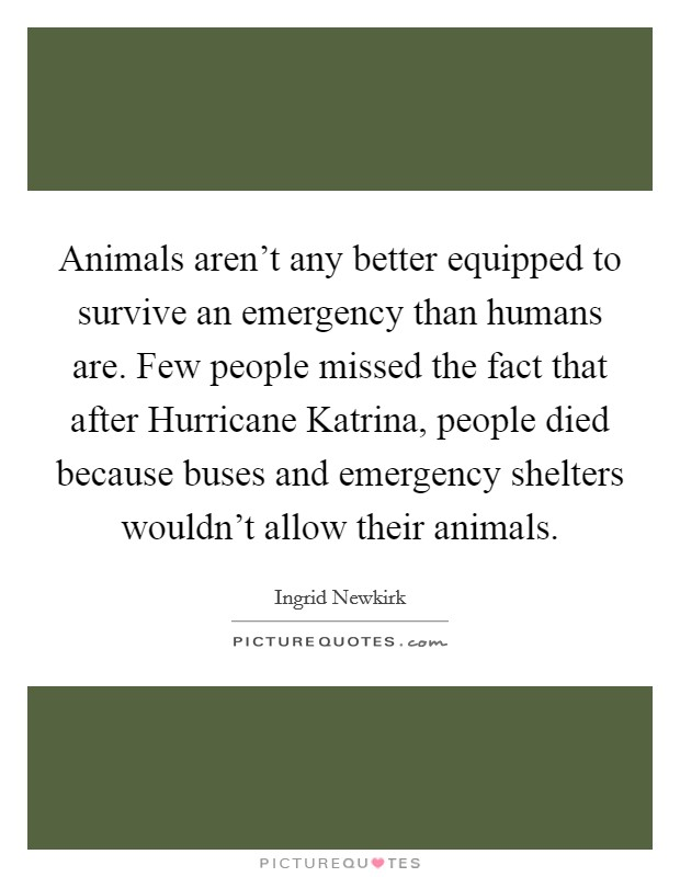 Animals aren't any better equipped to survive an emergency than humans are. Few people missed the fact that after Hurricane Katrina, people died because buses and emergency shelters wouldn't allow their animals Picture Quote #1