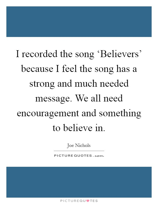 I recorded the song 'Believers' because I feel the song has a strong and much needed message. We all need encouragement and something to believe in Picture Quote #1