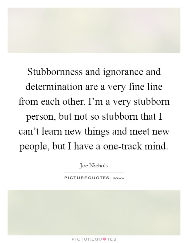 Stubbornness and ignorance and determination are a very fine line from each other. I'm a very stubborn person, but not so stubborn that I can't learn new things and meet new people, but I have a one-track mind Picture Quote #1