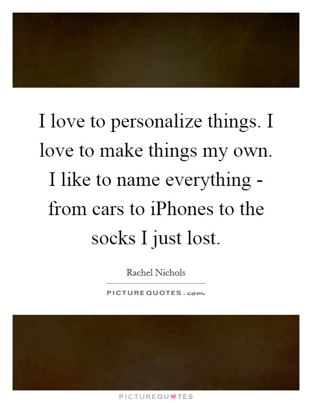 I love to personalize things. I love to make things my own. I like to name everything - from cars to iPhones to the socks I just lost Picture Quote #1