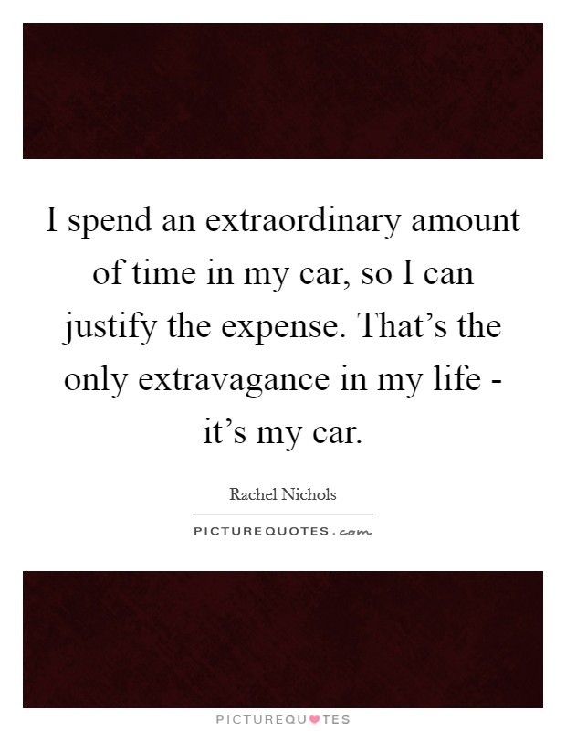 I spend an extraordinary amount of time in my car, so I can justify the expense. That's the only extravagance in my life - it's my car Picture Quote #1