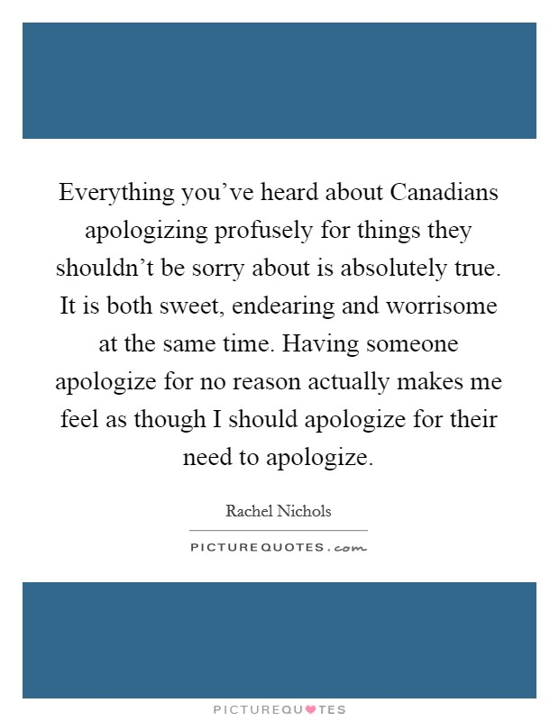 Everything you've heard about Canadians apologizing profusely for things they shouldn't be sorry about is absolutely true. It is both sweet, endearing and worrisome at the same time. Having someone apologize for no reason actually makes me feel as though I should apologize for their need to apologize Picture Quote #1