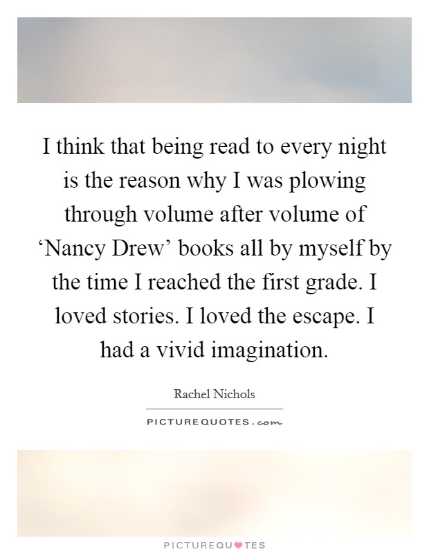 I think that being read to every night is the reason why I was plowing through volume after volume of 'Nancy Drew' books all by myself by the time I reached the first grade. I loved stories. I loved the escape. I had a vivid imagination Picture Quote #1