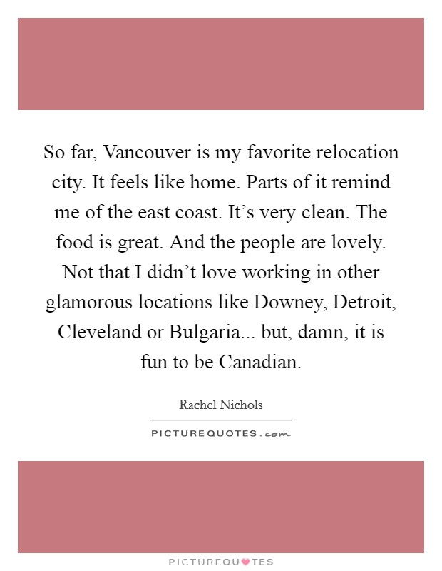 So far, Vancouver is my favorite relocation city. It feels like home. Parts of it remind me of the east coast. It's very clean. The food is great. And the people are lovely. Not that I didn't love working in other glamorous locations like Downey, Detroit, Cleveland or Bulgaria... but, damn, it is fun to be Canadian Picture Quote #1